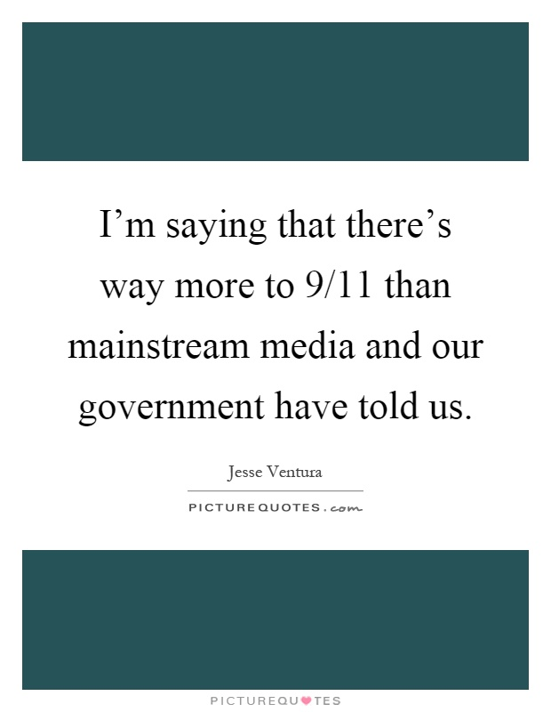 I'm saying that there's way more to 9/11 than mainstream media and our government have told us Picture Quote #1