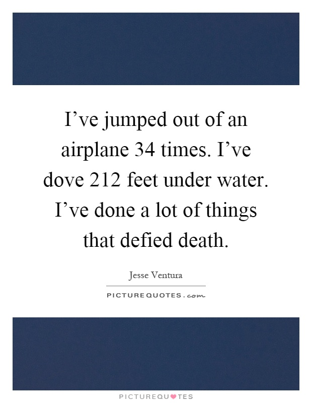 I've jumped out of an airplane 34 times. I've dove 212 feet under water. I've done a lot of things that defied death Picture Quote #1