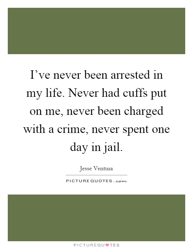 I've never been arrested in my life. Never had cuffs put on me, never been charged with a crime, never spent one day in jail Picture Quote #1