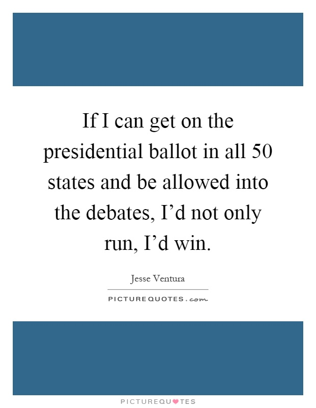 If I can get on the presidential ballot in all 50 states and be allowed into the debates, I'd not only run, I'd win Picture Quote #1