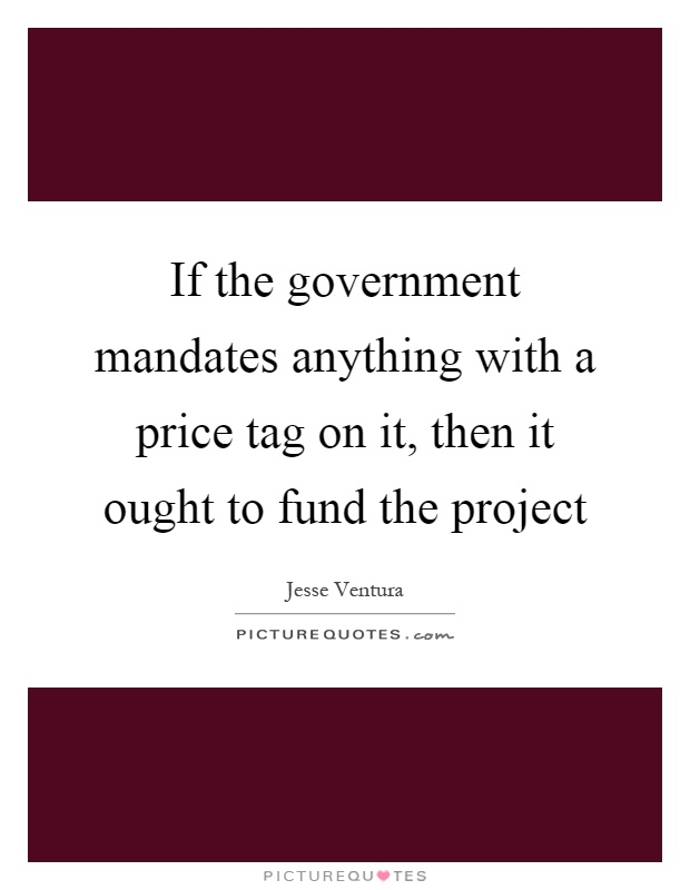 If the government mandates anything with a price tag on it, then it ought to fund the project Picture Quote #1