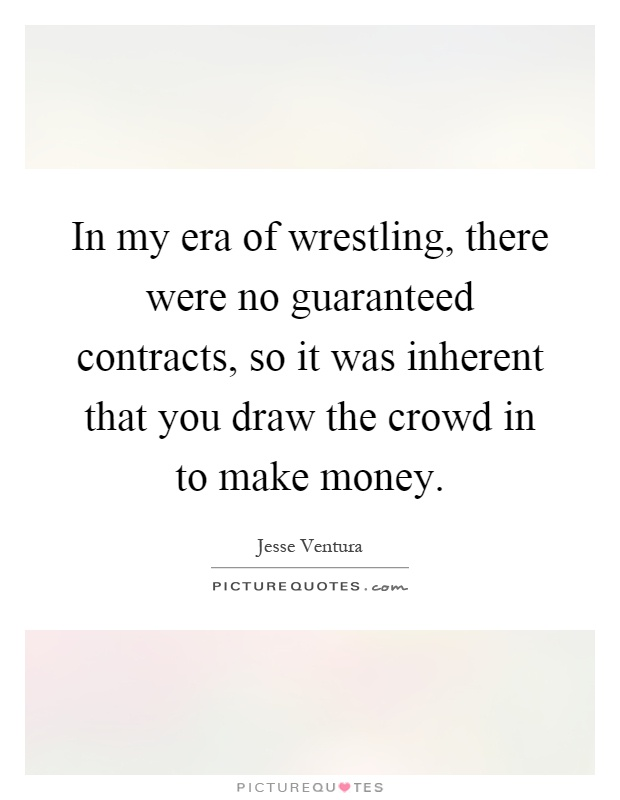 In my era of wrestling, there were no guaranteed contracts, so it was inherent that you draw the crowd in to make money Picture Quote #1