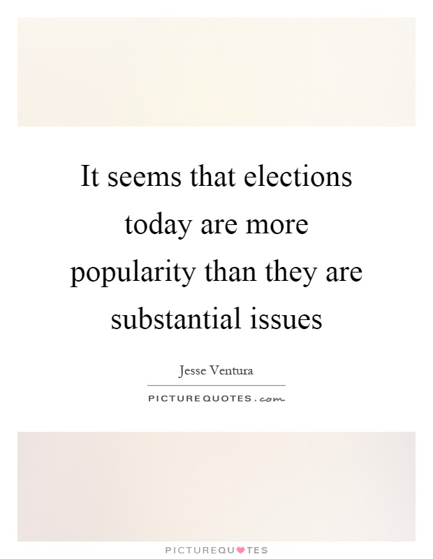 It seems that elections today are more popularity than they are substantial issues Picture Quote #1