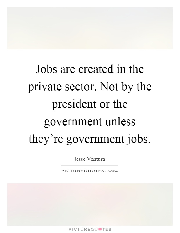 Jobs are created in the private sector. Not by the president or the government unless they're government jobs Picture Quote #1