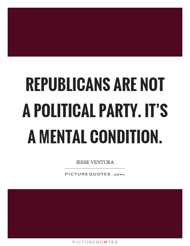 Republicans are not a political party. It's a mental condition Picture Quote #1