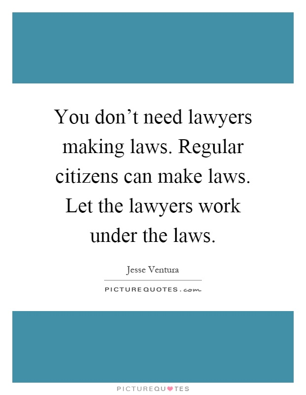 You don't need lawyers making laws. Regular citizens can make laws. Let the lawyers work under the laws Picture Quote #1