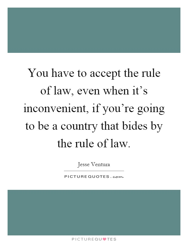 You have to accept the rule of law, even when it's inconvenient, if you're going to be a country that bides by the rule of law Picture Quote #1