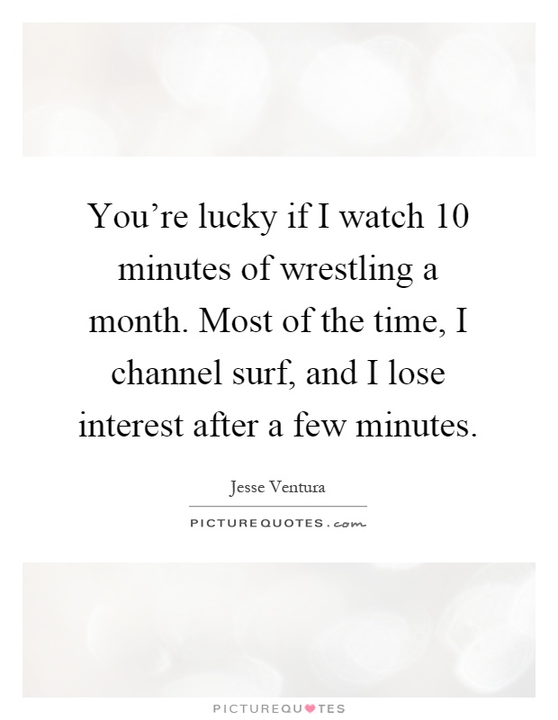 You're lucky if I watch 10 minutes of wrestling a month. Most of the time, I channel surf, and I lose interest after a few minutes Picture Quote #1