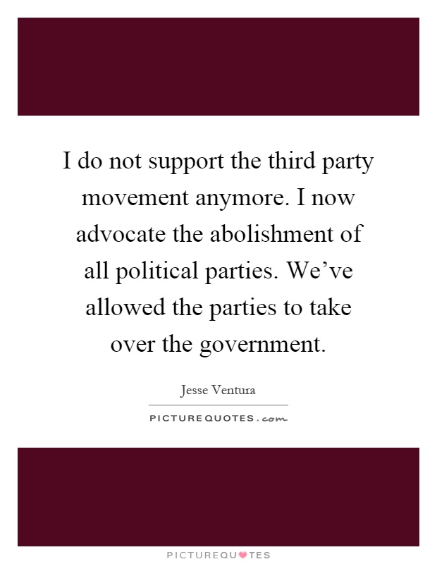 I do not support the third party movement anymore. I now advocate the abolishment of all political parties. We've allowed the parties to take over the government Picture Quote #1