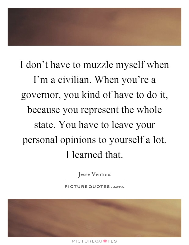 I don't have to muzzle myself when I'm a civilian. When you're a governor, you kind of have to do it, because you represent the whole state. You have to leave your personal opinions to yourself a lot. I learned that Picture Quote #1