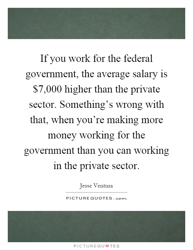 If you work for the federal government, the average salary is $7,000 higher than the private sector. Something's wrong with that, when you're making more money working for the government than you can working in the private sector Picture Quote #1