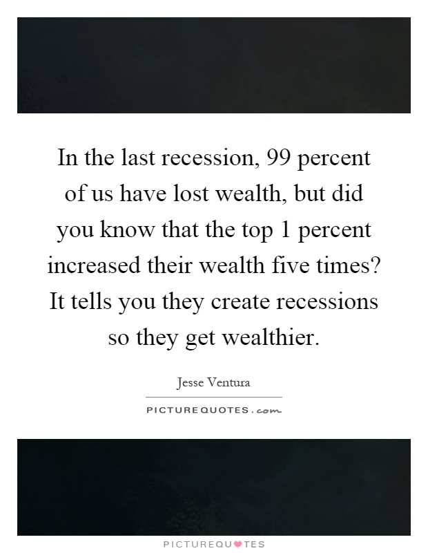 In the last recession, 99 percent of us have lost wealth, but did you know that the top 1 percent increased their wealth five times? It tells you they create recessions so they get wealthier Picture Quote #1