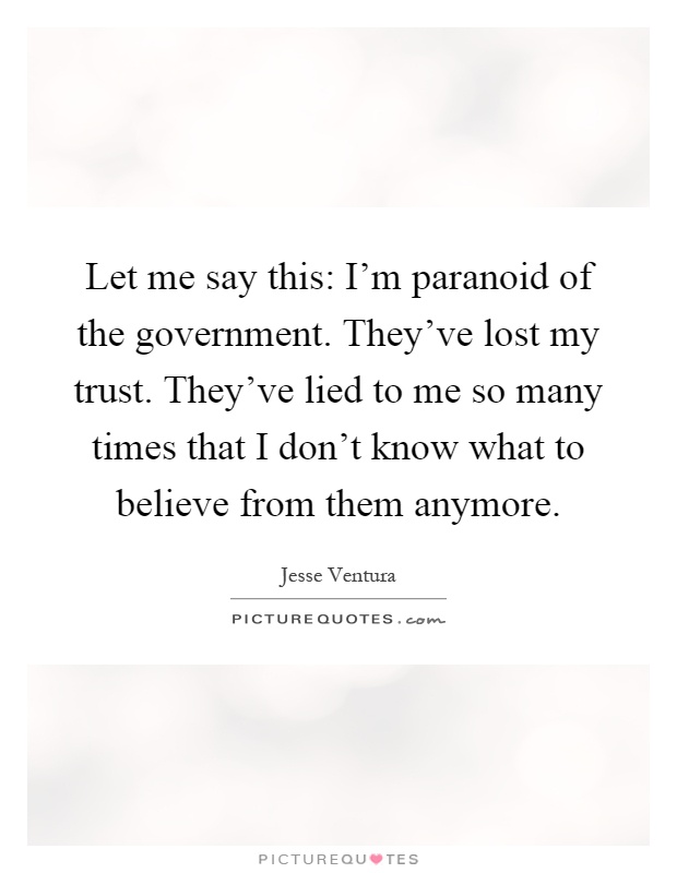 Let me say this: I'm paranoid of the government. They've lost my trust. They've lied to me so many times that I don't know what to believe from them anymore Picture Quote #1