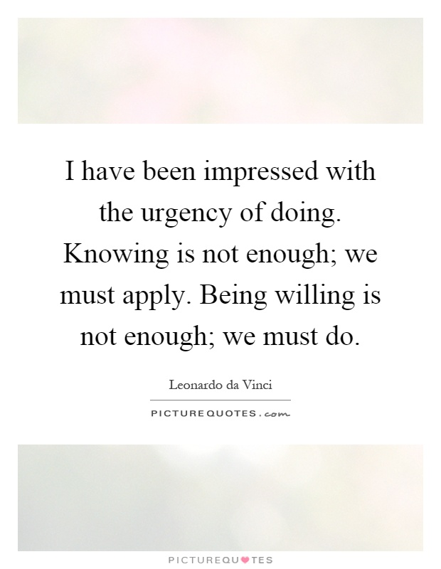 I have been impressed with the urgency of doing. Knowing is not enough; we must apply. Being willing is not enough; we must do Picture Quote #1