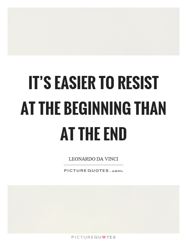 It's easier to resist at the beginning than at the end Picture Quote #1