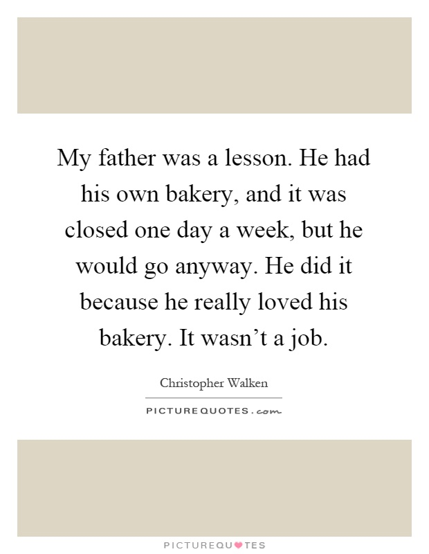 My father was a lesson. He had his own bakery, and it was closed one day a week, but he would go anyway. He did it because he really loved his bakery. It wasn't a job Picture Quote #1