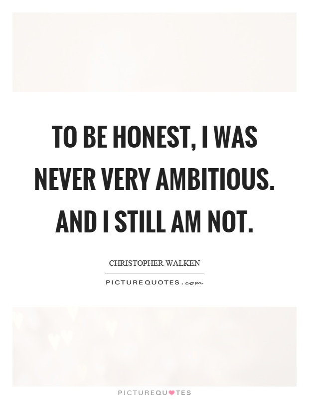 To be honest, I was never very ambitious. And I still am not Picture Quote #1