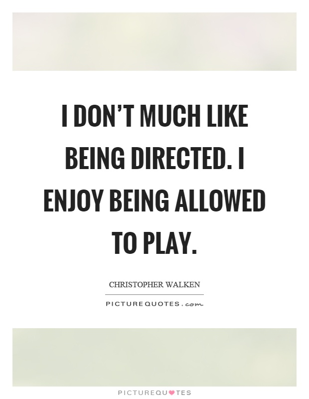 I don't much like being directed. I enjoy being allowed to play Picture Quote #1