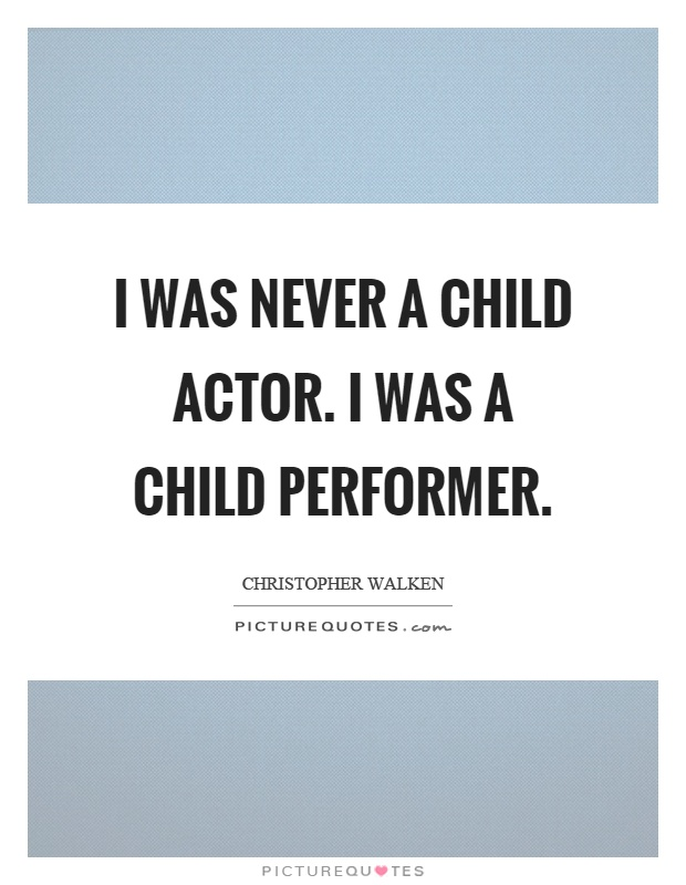 I was never a child actor. I was a child performer Picture Quote #1