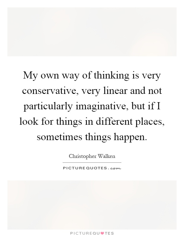 My own way of thinking is very conservative, very linear and not particularly imaginative, but if I look for things in different places, sometimes things happen Picture Quote #1