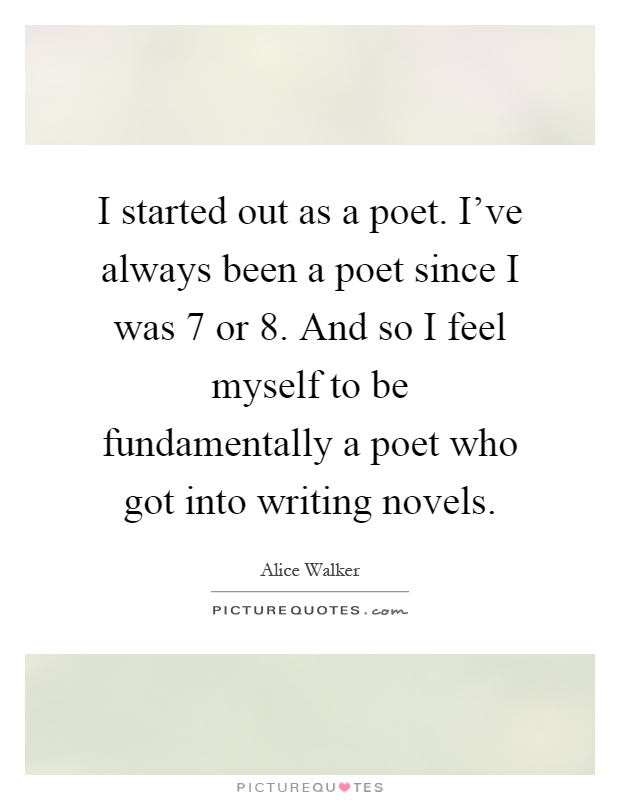 I started out as a poet. I've always been a poet since I was 7 or 8. And so I feel myself to be fundamentally a poet who got into writing novels Picture Quote #1