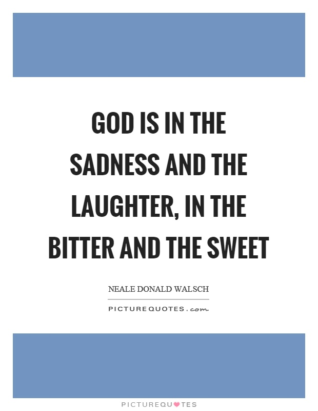 God is in the sadness and the laughter, in the bitter and the sweet Picture Quote #1