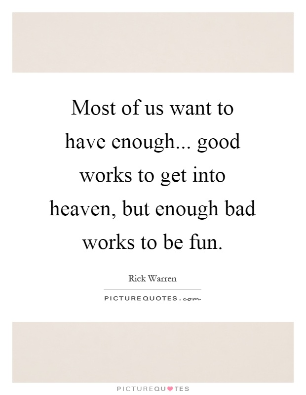 Most of us want to have enough... good works to get into heaven, but enough bad works to be fun Picture Quote #1