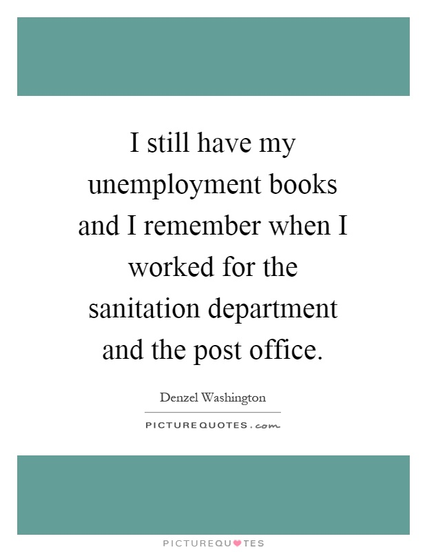 I still have my unemployment books and I remember when I worked for the sanitation department and the post office Picture Quote #1