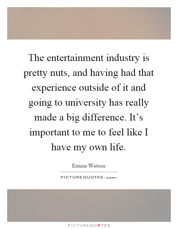 The entertainment industry is pretty nuts, and having had that experience outside of it and going to university has really made a big difference. It's important to me to feel like I have my own life Picture Quote #1