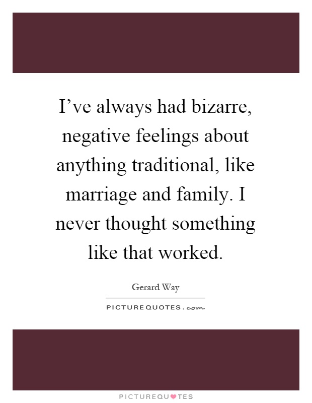 I've always had bizarre, negative feelings about anything traditional, like marriage and family. I never thought something like that worked Picture Quote #1