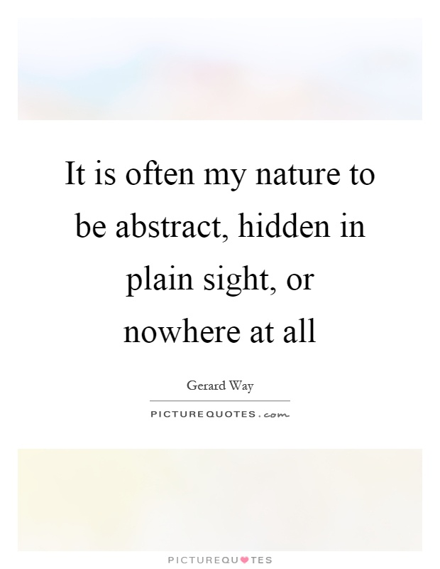 It is often my nature to be abstract, hidden in plain sight, or nowhere at all Picture Quote #1