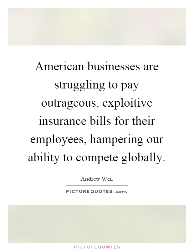 American businesses are struggling to pay outrageous, exploitive insurance bills for their employees, hampering our ability to compete globally Picture Quote #1