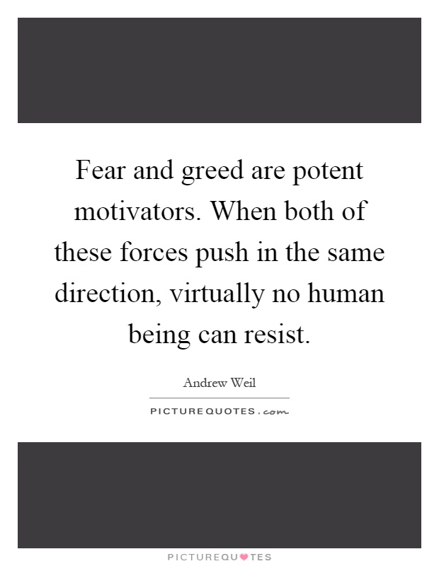 Fear and greed are potent motivators. When both of these forces push in the same direction, virtually no human being can resist Picture Quote #1