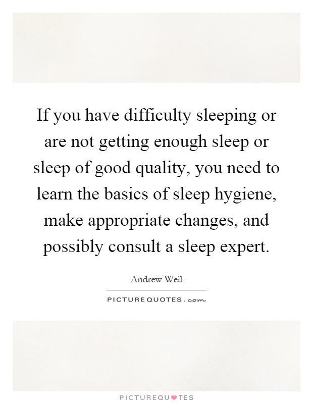 If you have difficulty sleeping or are not getting enough sleep or sleep of good quality, you need to learn the basics of sleep hygiene, make appropriate changes, and possibly consult a sleep expert Picture Quote #1
