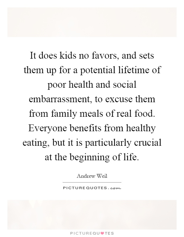 It does kids no favors, and sets them up for a potential lifetime of poor health and social embarrassment, to excuse them from family meals of real food. Everyone benefits from healthy eating, but it is particularly crucial at the beginning of life Picture Quote #1