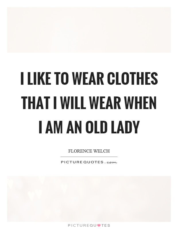 I like to wear clothes that I will wear when I am an old lady Picture Quote #1