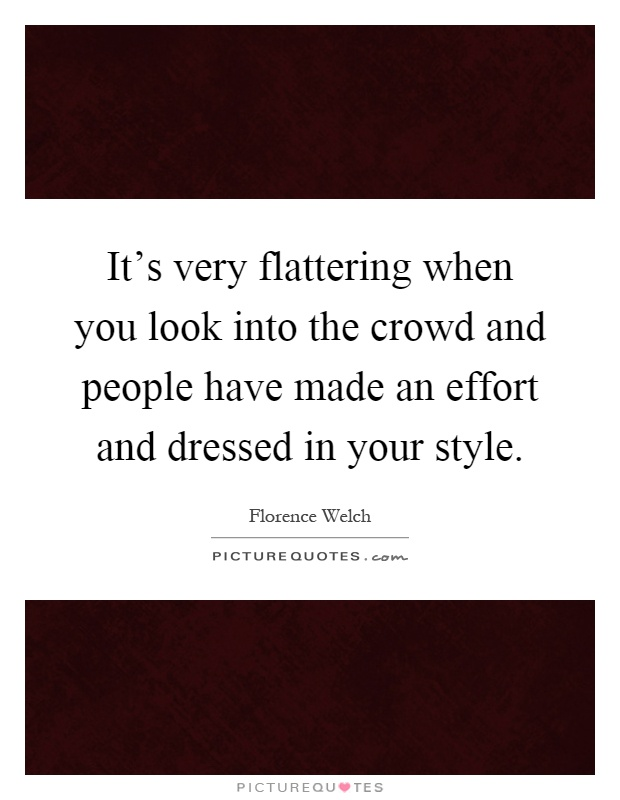 It's very flattering when you look into the crowd and people have made an effort and dressed in your style Picture Quote #1