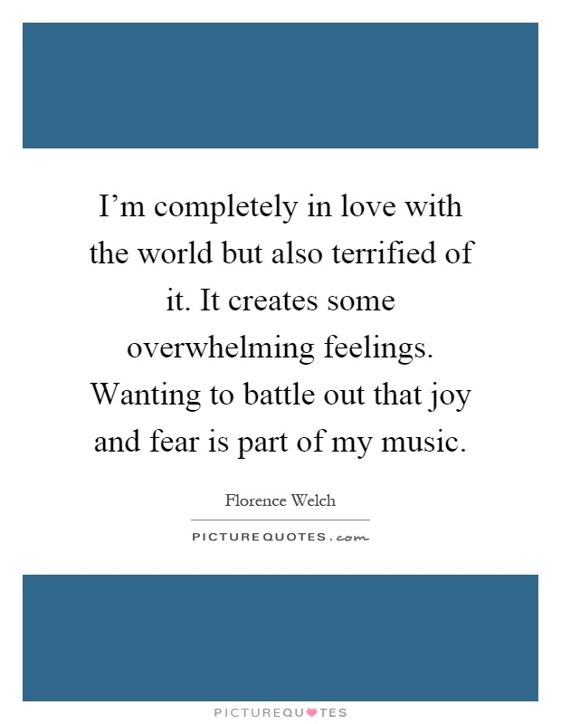 I'm completely in love with the world but also terrified of it. It creates some overwhelming feelings. Wanting to battle out that joy and fear is part of my music Picture Quote #1