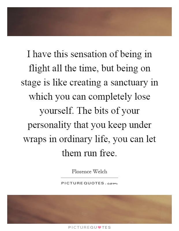 I have this sensation of being in flight all the time, but being on stage is like creating a sanctuary in which you can completely lose yourself. The bits of your personality that you keep under wraps in ordinary life, you can let them run free Picture Quote #1