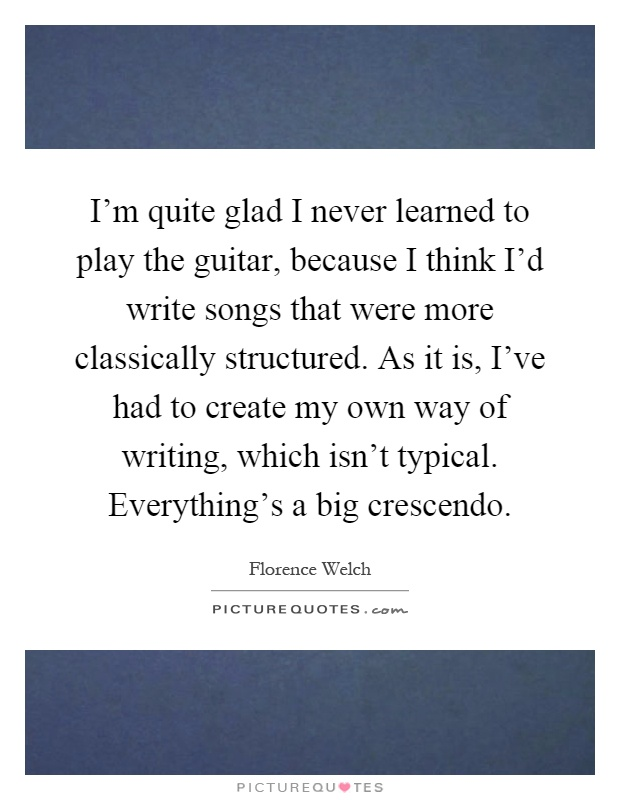 I'm quite glad I never learned to play the guitar, because I think I'd write songs that were more classically structured. As it is, I've had to create my own way of writing, which isn't typical. Everything's a big crescendo Picture Quote #1