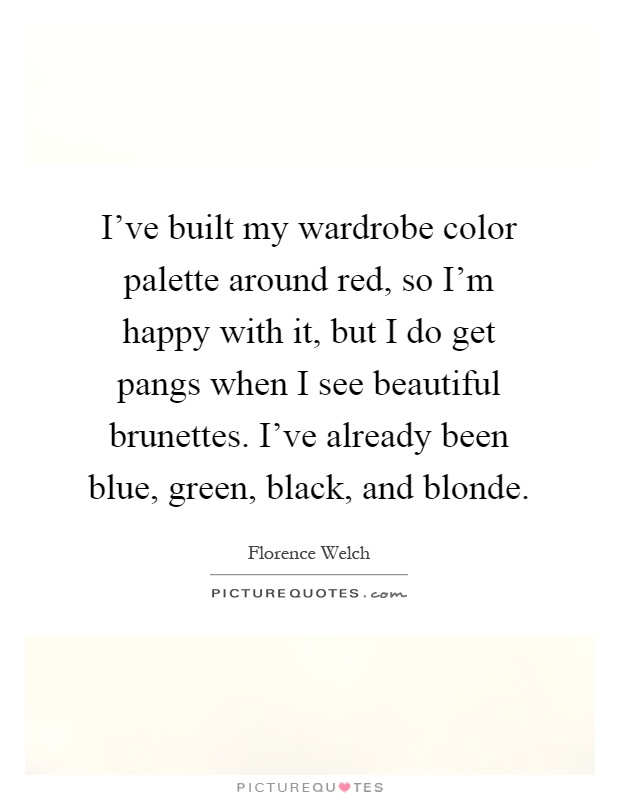 I've built my wardrobe color palette around red, so I'm happy with it, but I do get pangs when I see beautiful brunettes. I've already been blue, green, black, and blonde Picture Quote #1