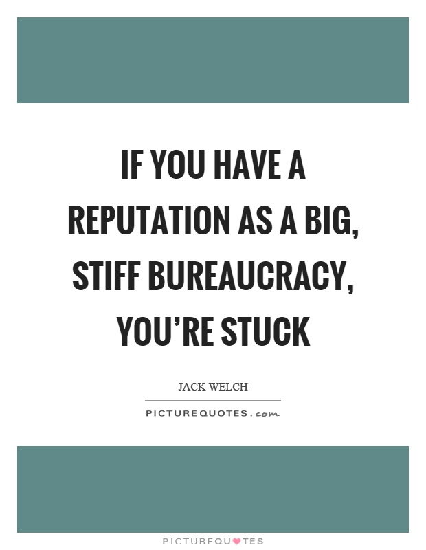 If you have a reputation as a big, stiff bureaucracy, you're stuck Picture Quote #1