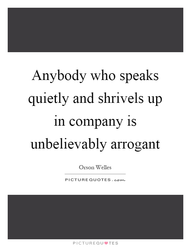 Anybody who speaks quietly and shrivels up in company is unbelievably arrogant Picture Quote #1