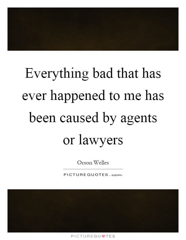 Everything bad that has ever happened to me has been caused by agents or lawyers Picture Quote #1