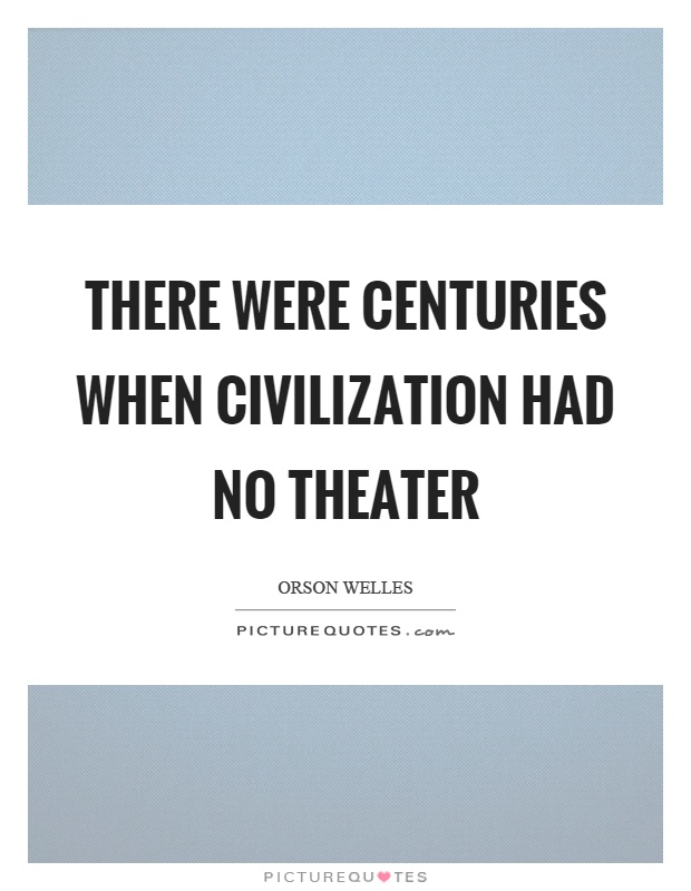 There were centuries when civilization had no theater Picture Quote #1