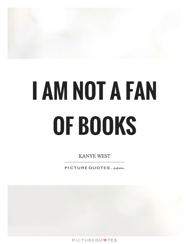 I am not a fan of books Picture Quote #1