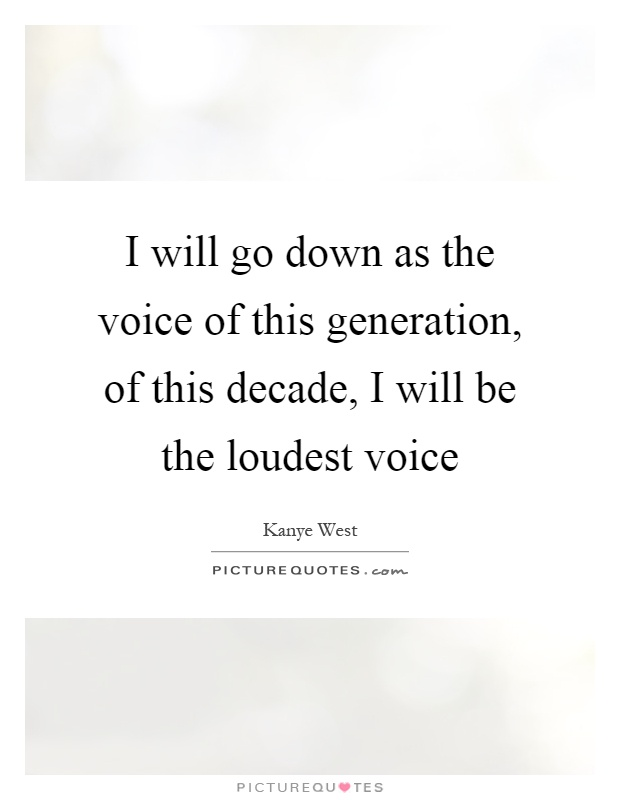 I will go down as the voice of this generation, of this decade, I will be the loudest voice Picture Quote #1