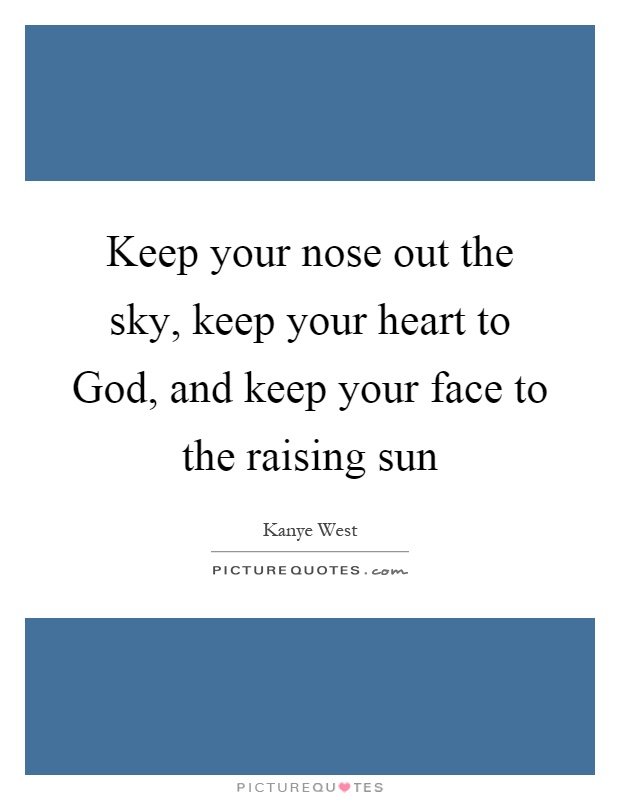 Keep your nose out the sky, keep your heart to God, and keep your face to the raising sun Picture Quote #1