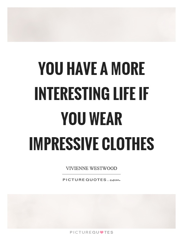 You have a more interesting life if you wear impressive clothes Picture Quote #1