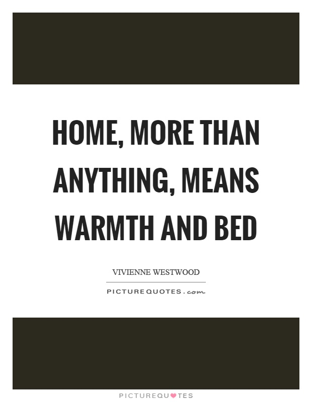 Home, more than anything, means warmth and bed Picture Quote #1